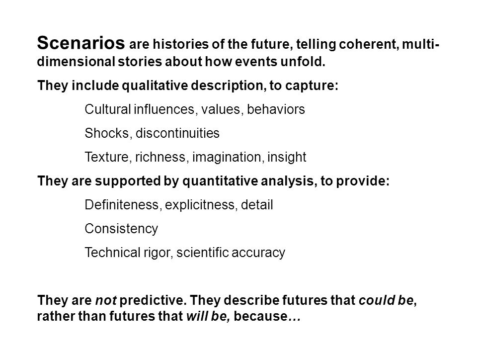 Scenarios are histories of the future, telling coherent, multi-dimensional stories about how events unfold.