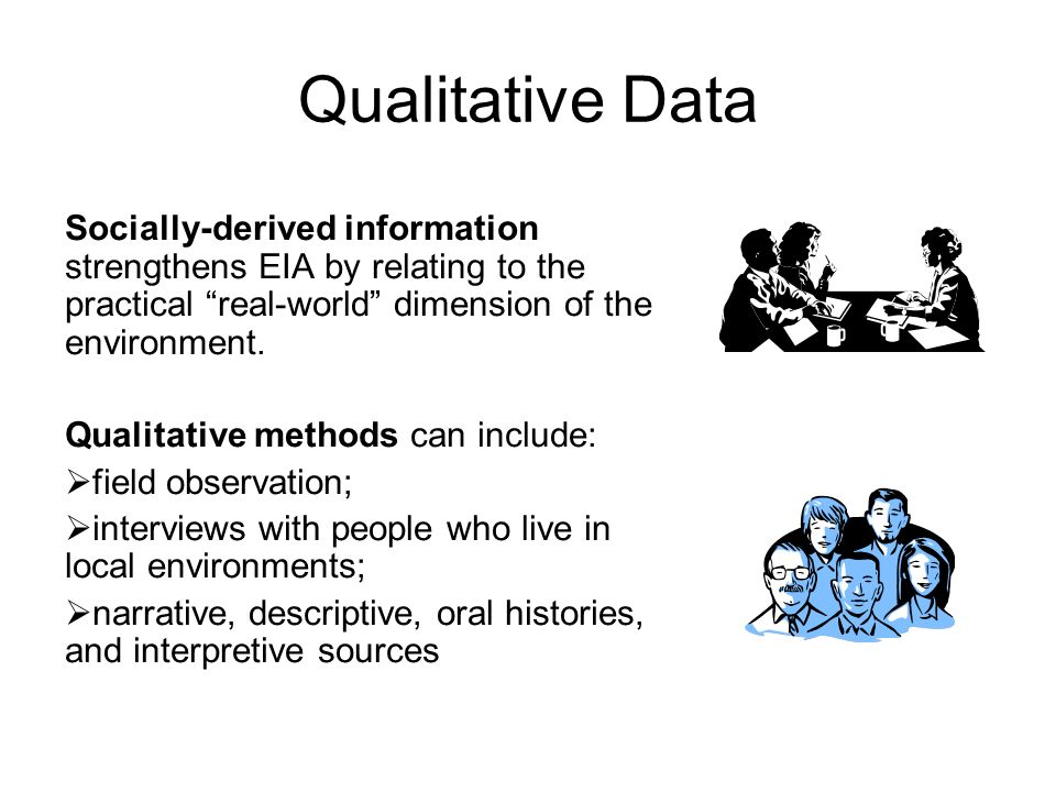 Qualitative Data Socially-derived information strengthens EIA by relating to the practical real-world dimension of the environment.
