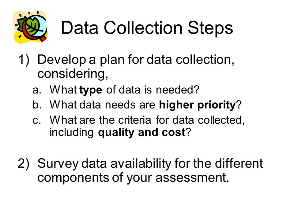 Data Collection Steps Develop a plan for data collection, considering,