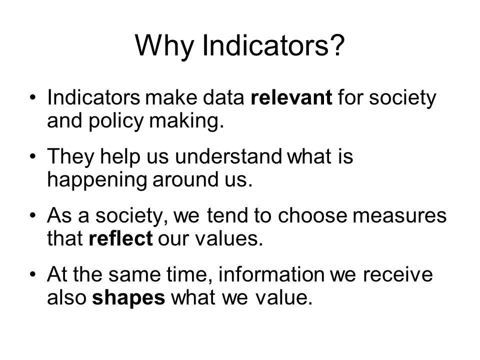 Why Indicators Indicators make data relevant for society and policy making. They help us understand what is happening around us.