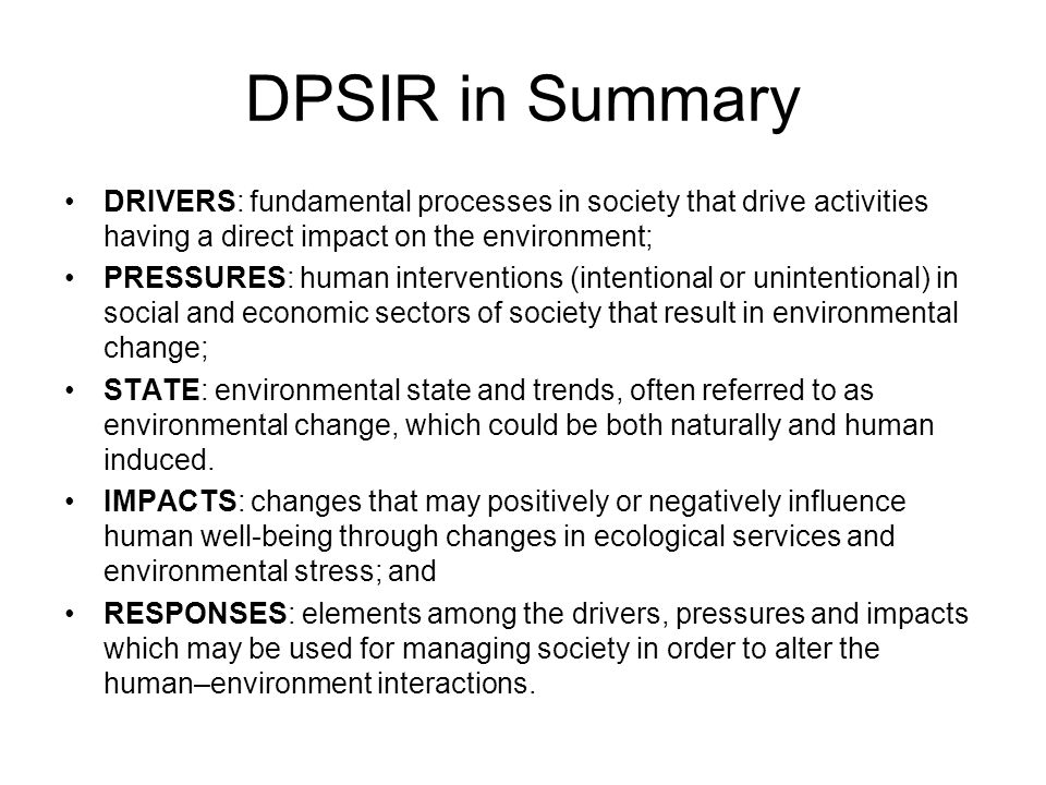 DPSIR in Summary DRIVERS: fundamental processes in society that drive activities having a direct impact on the environment;
