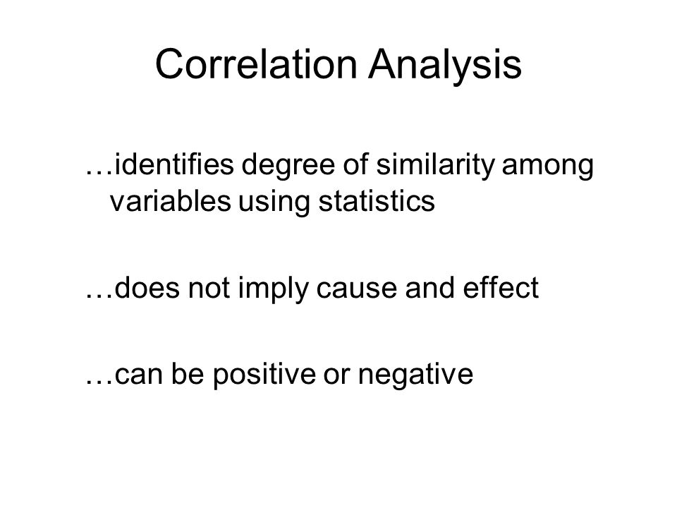Correlation Analysis …identifies degree of similarity among variables using statistics. …does not imply cause and effect.