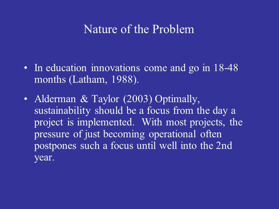 Nature of the Problem In education innovations come and go in 18-48 months (Latham, 1988).