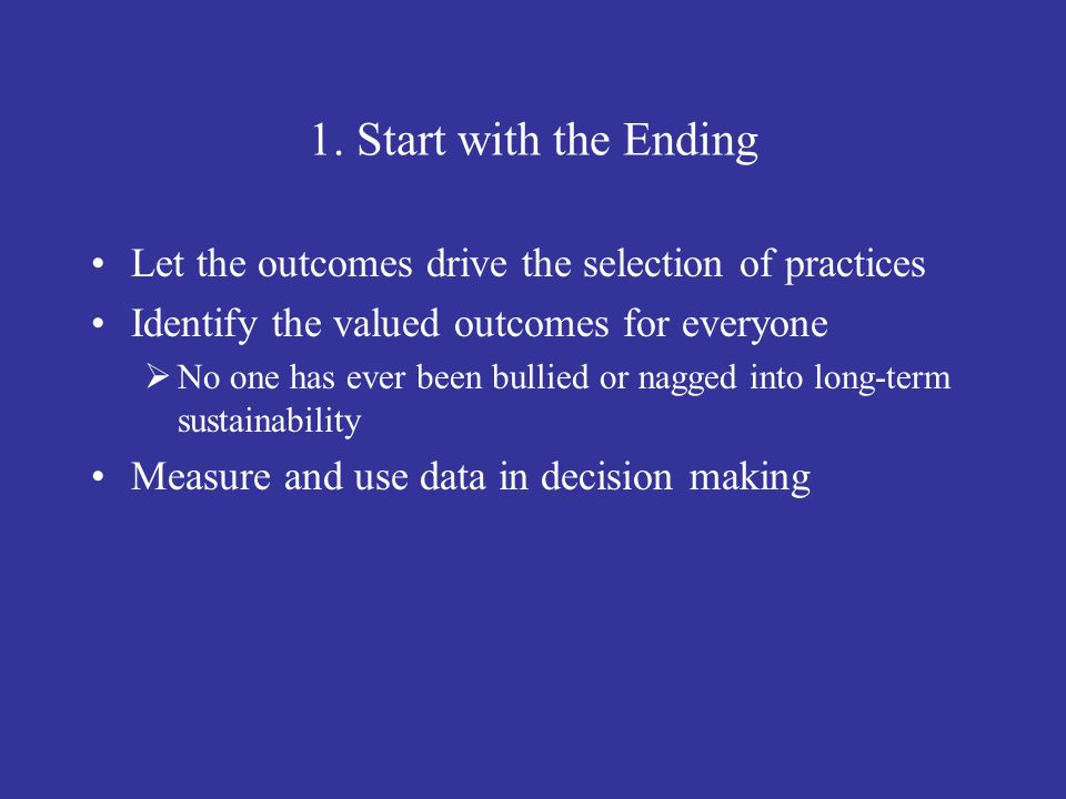 1. Start with the Ending Let the outcomes drive the selection of practices. Identify the valued outcomes for everyone.