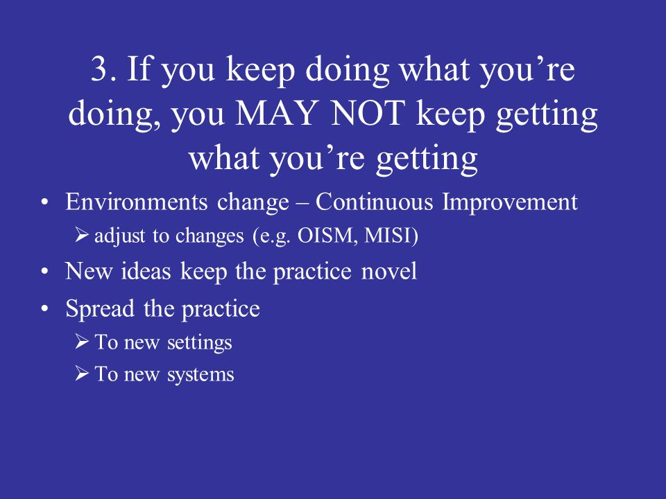 3. If you keep doing what you're doing, you MAY NOT keep getting what you're getting