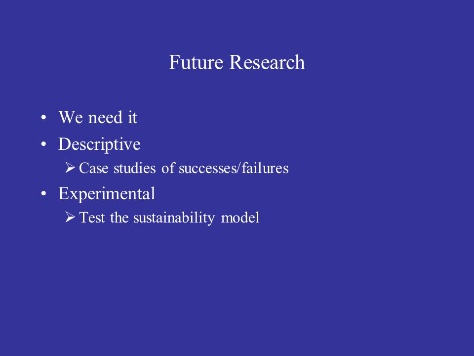 Future Research We need it Descriptive Experimental