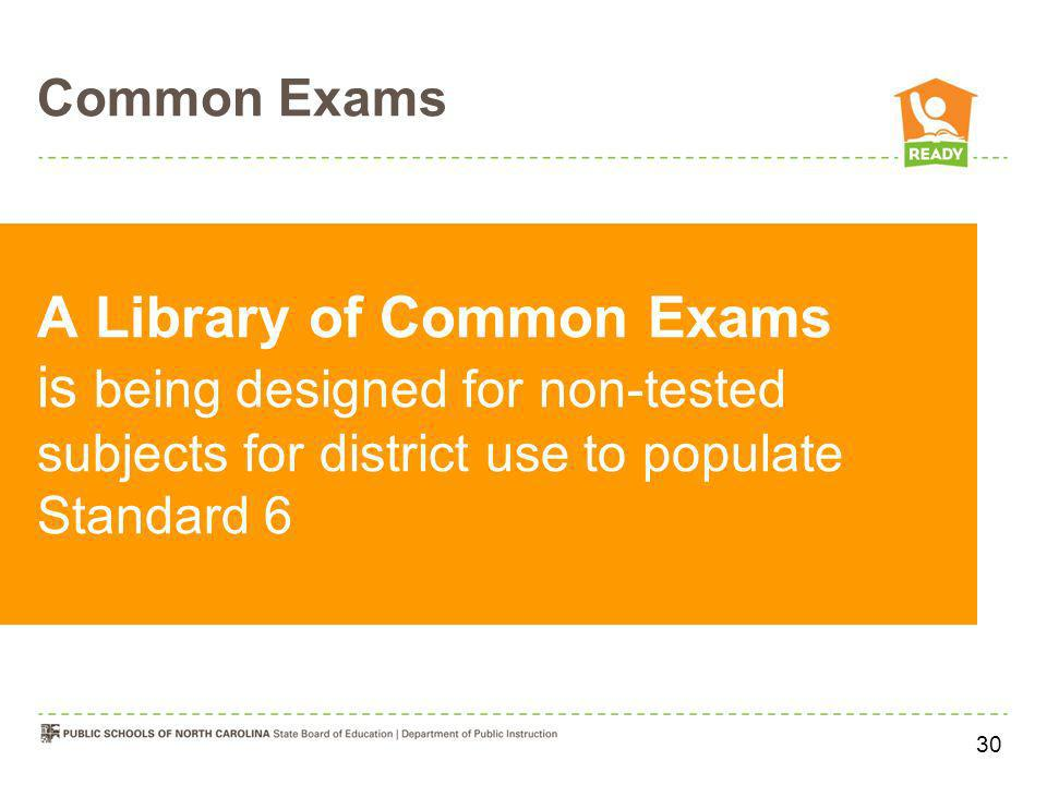 Common Exams A Library of Common Exams is being designed for non-tested subjects for district use to populate Standard 6.