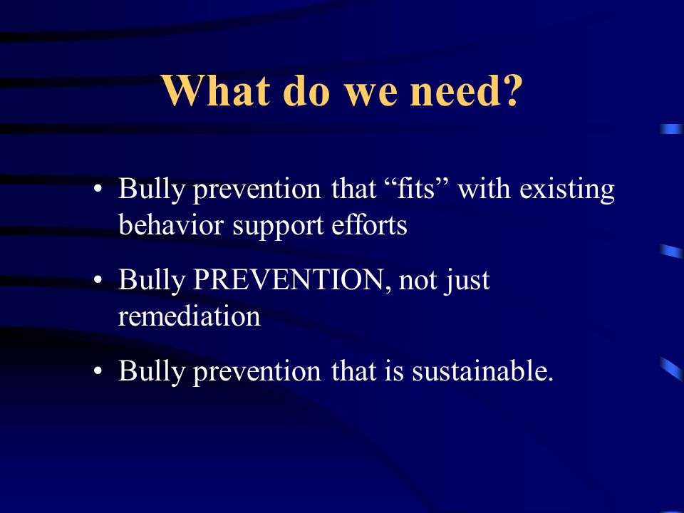 What do we need Bully prevention that fits with existing behavior support efforts. Bully PREVENTION, not just remediation.