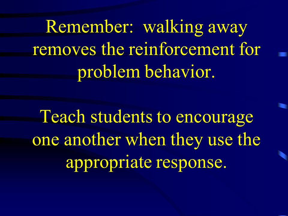 Remember: walking away removes the reinforcement for problem behavior