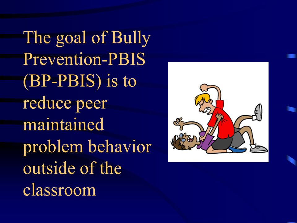 The goal of Bully Prevention-PBIS (BP-PBIS) is to reduce peer maintained problem behavior outside of the classroom