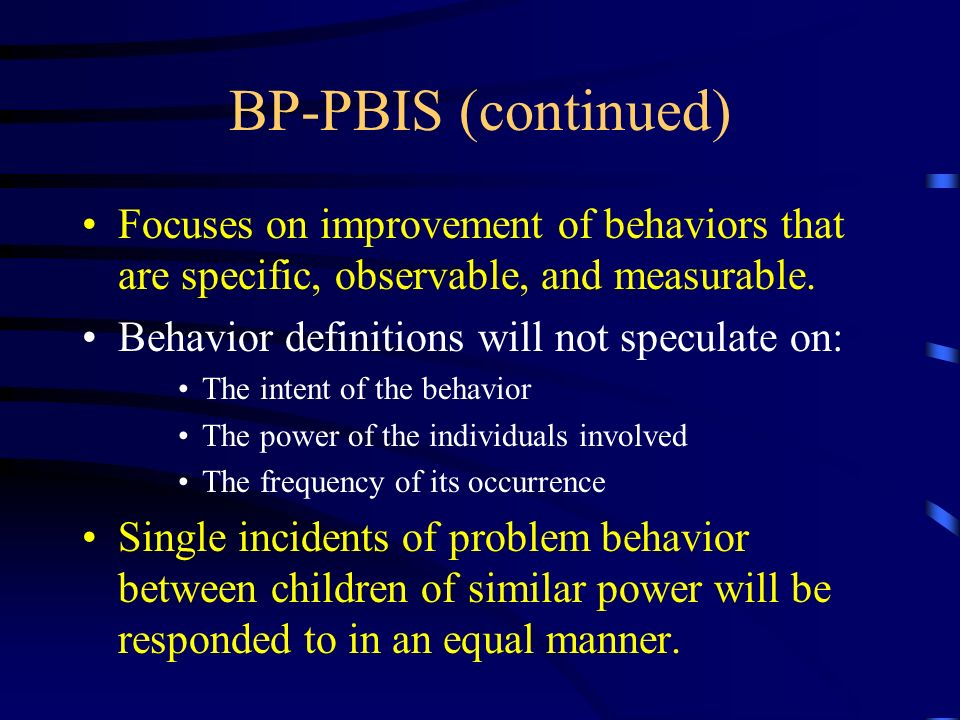 BP-PBIS (continued) Focuses on improvement of behaviors that are specific, observable, and measurable.