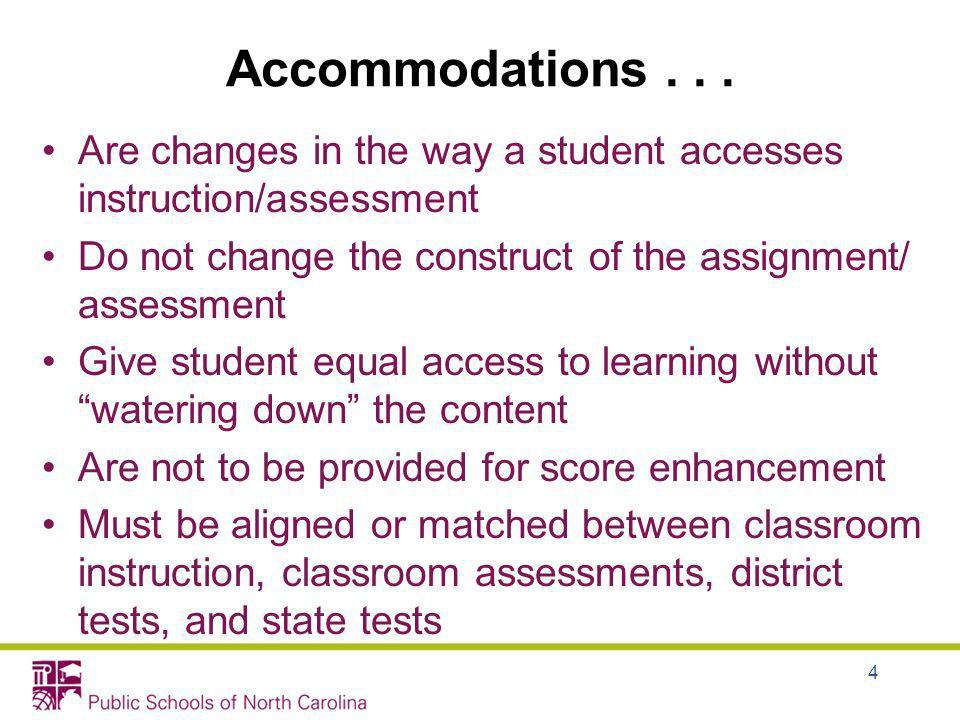 Accommodations Are changes in the way a student accesses instruction/assessment. Do not change the construct of the assignment/ assessment.
