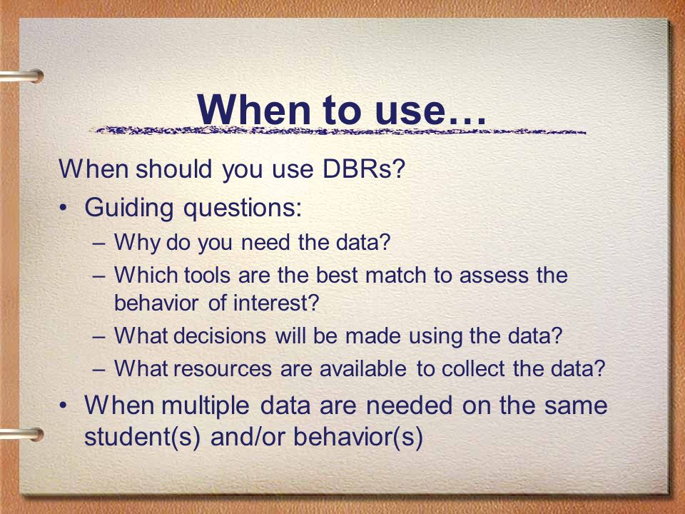 When to use… When should you use DBRs Guiding questions:
