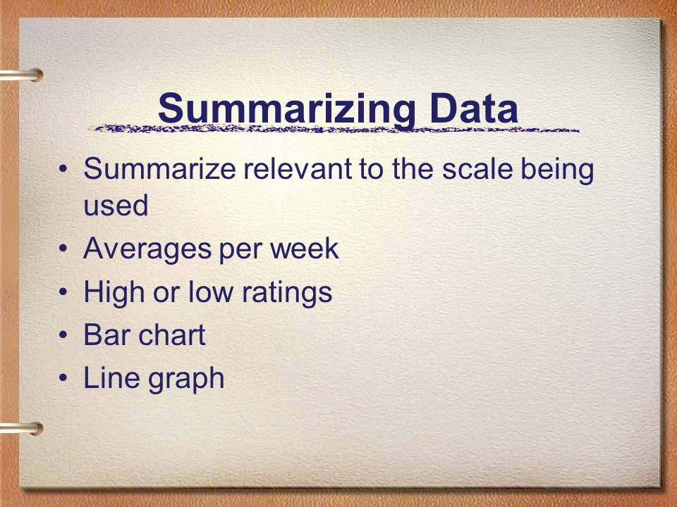 Summarizing Data Summarize relevant to the scale being used