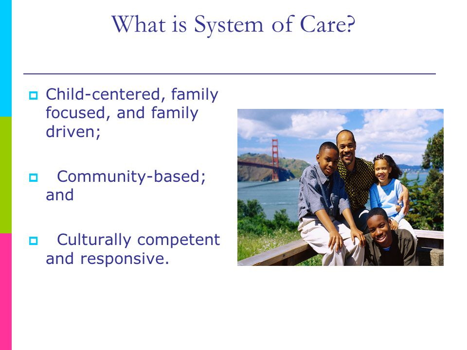 What is System of Care Child-centered, family focused, and family driven; Community-based; and.