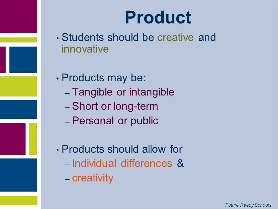 Product Students should be creative and innovative Products may be: