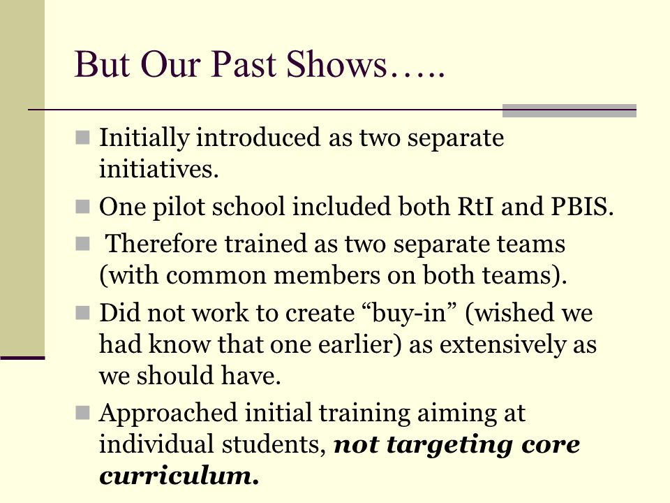 But Our Past Shows….. Initially introduced as two separate initiatives. One pilot school included both RtI and PBIS.