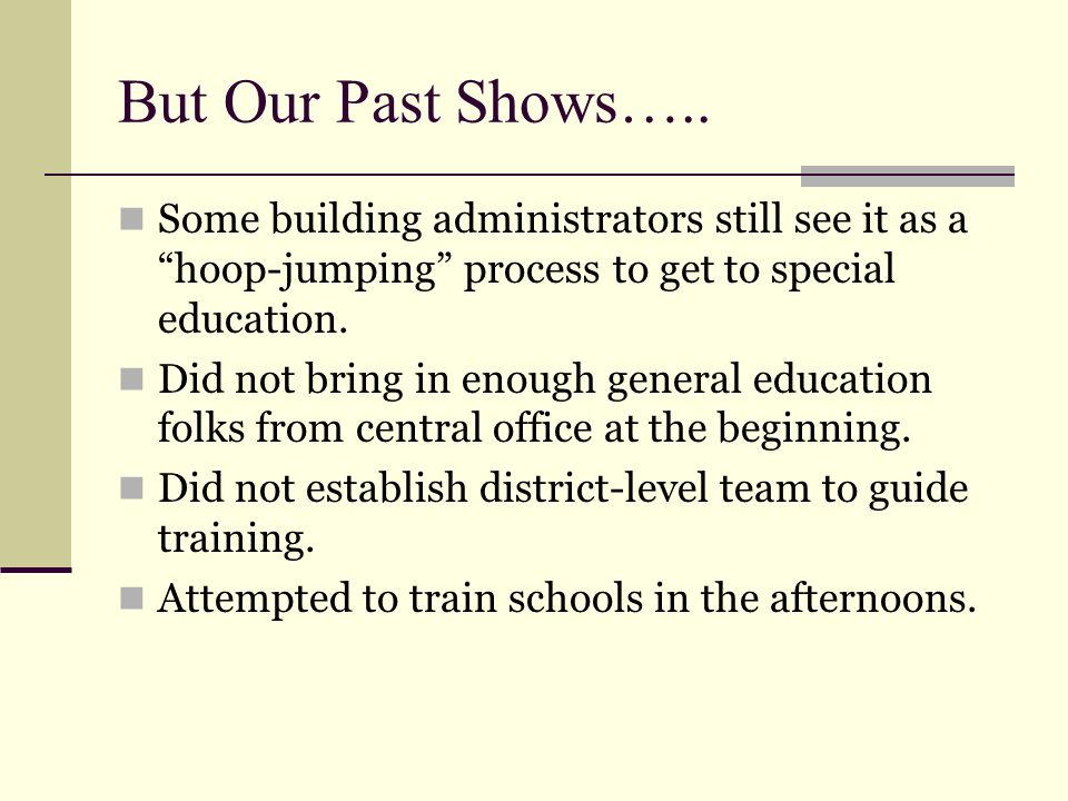 But Our Past Shows….. Some building administrators still see it as a hoop-jumping process to get to special education.
