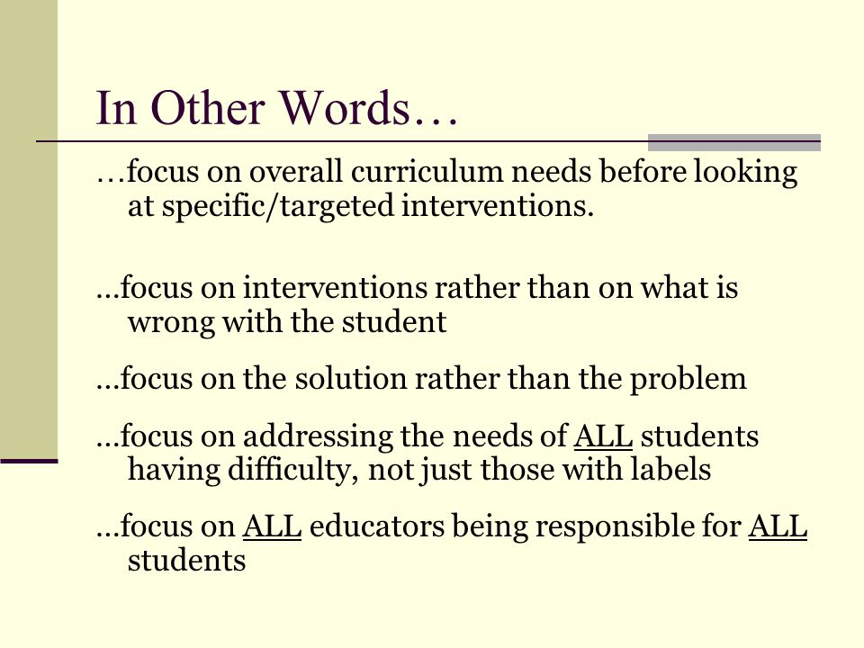 In Other Words… …focus on overall curriculum needs before looking at specific/targeted interventions.