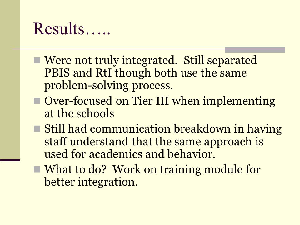 Results….. Were not truly integrated. Still separated PBIS and RtI though both use the same problem-solving process.