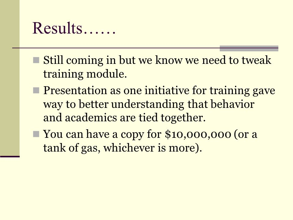 Results…… Still coming in but we know we need to tweak training module.