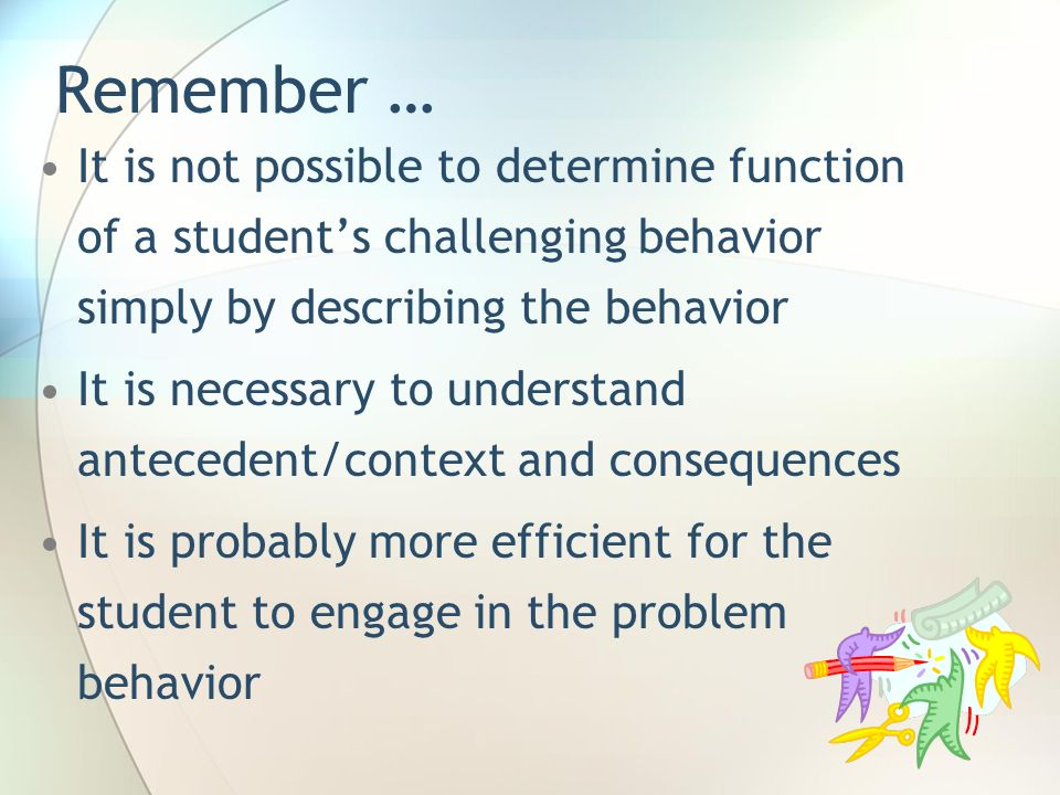 Remember … It is not possible to determine function of a student's challenging behavior simply by describing the behavior.