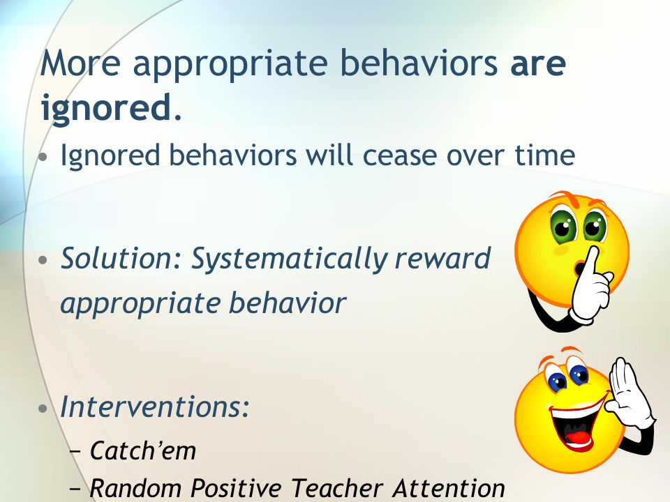 More appropriate behaviors are ignored.