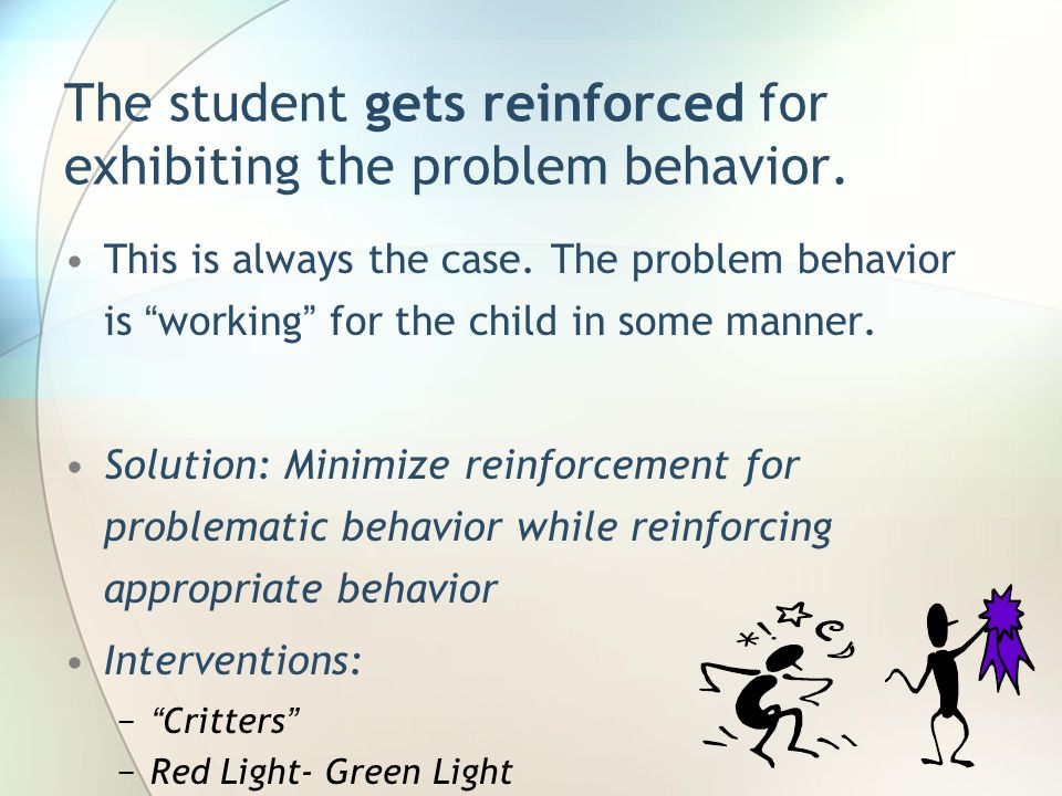 The student gets reinforced for exhibiting the problem behavior.