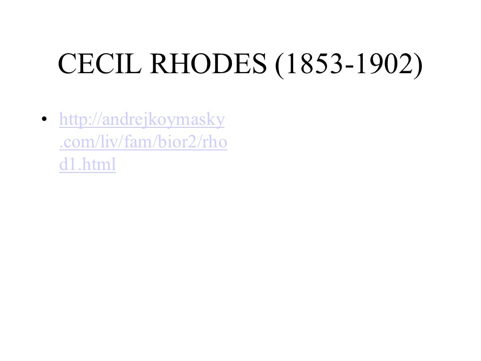 CECIL RHODES (1853-1902) http://andrejkoymasky.com/liv/fam/bior2/rhod1.html.