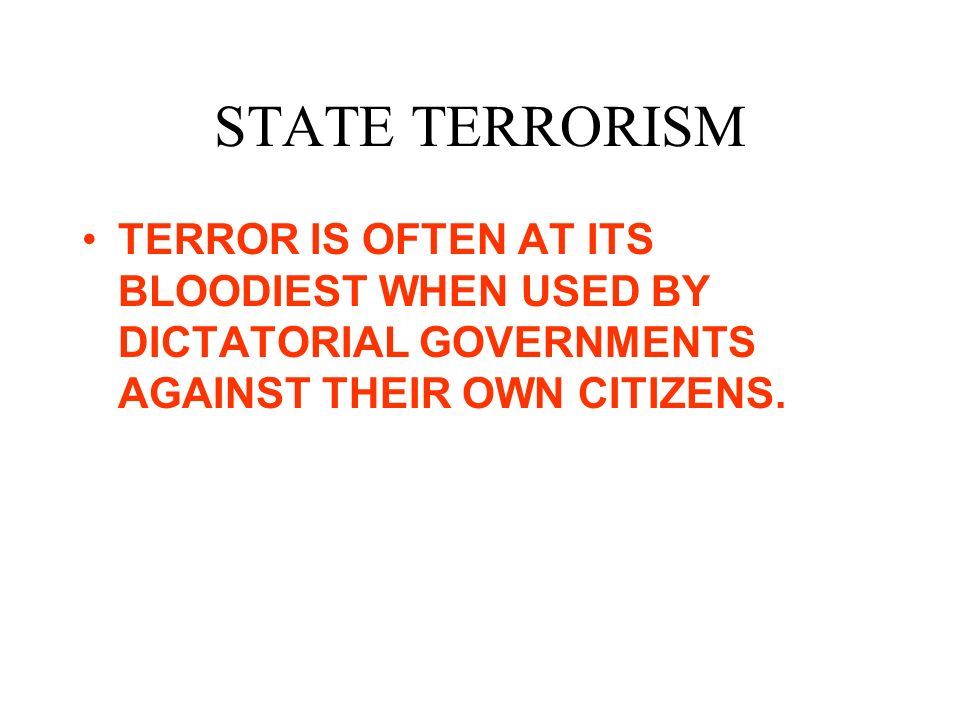 STATE TERRORISM TERROR IS OFTEN AT ITS BLOODIEST WHEN USED BY DICTATORIAL GOVERNMENTS AGAINST THEIR OWN CITIZENS.