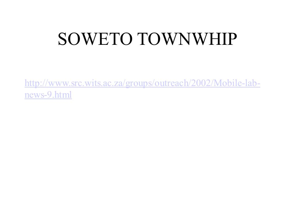 SOWETO TOWNWHIP http://www.src.wits.ac.za/groups/outreach/2002/Mobile-lab-news-9.html. GOOGLE IMAGES: