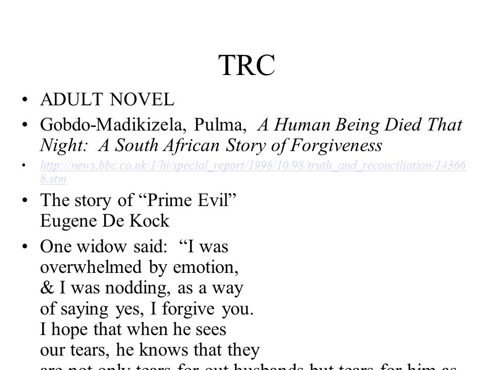 TRC ADULT NOVEL. Gobdo-Madikizela, Pulma, A Human Being Died That Night: A South African Story of Forgiveness.