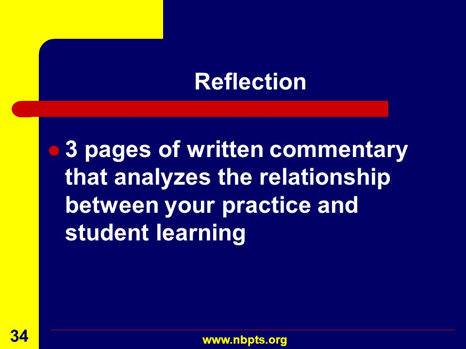 Reflection 3 pages of written commentary that analyzes the relationship between your practice and student learning.