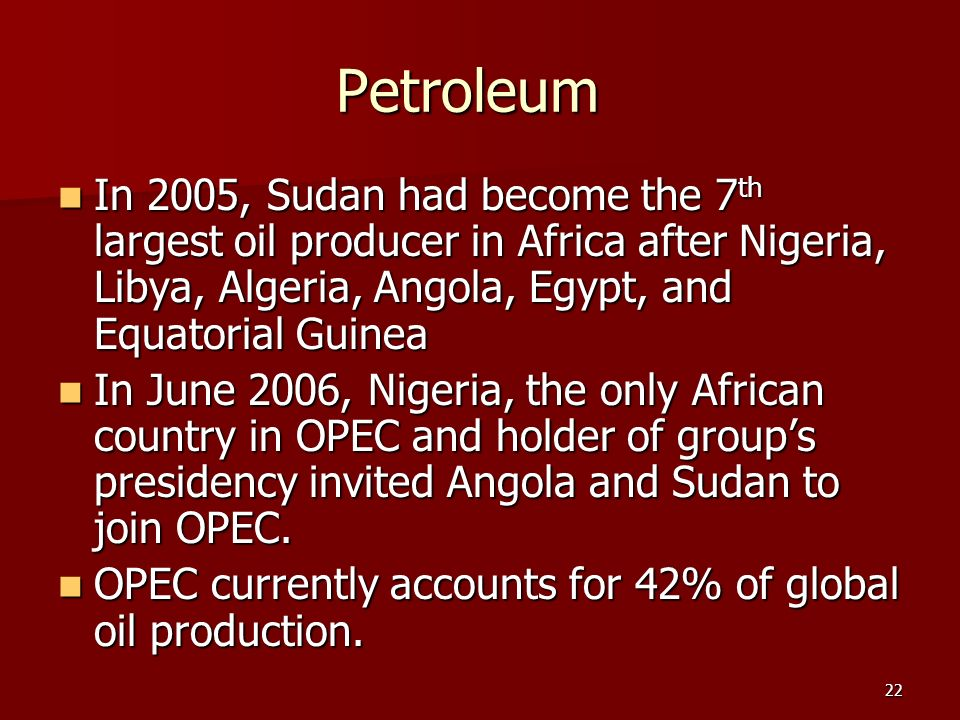 Petroleum In 2005, Sudan had become the 7th largest oil producer in Africa after Nigeria, Libya, Algeria, Angola, Egypt, and Equatorial Guinea.