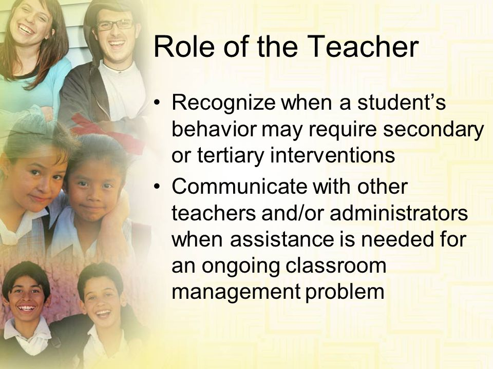 Role of the Teacher Recognize when a student's behavior may require secondary or tertiary interventions.