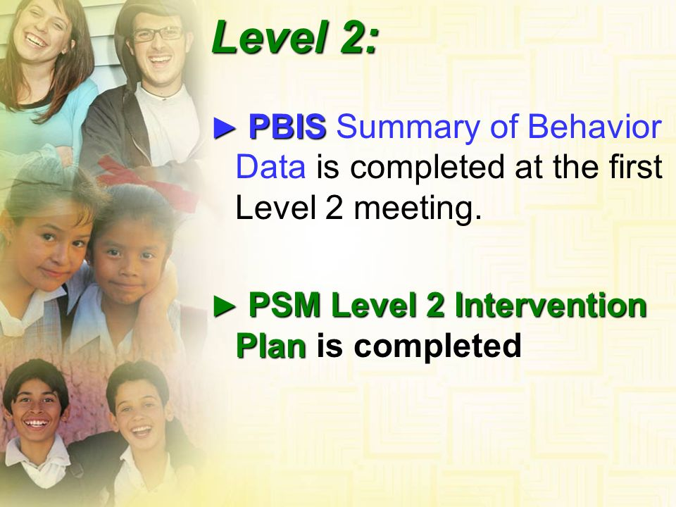 Level 2: ► PBIS Summary of Behavior Data is completed at the first Level 2 meeting. ► PSM Level 2 Intervention Plan is completed.