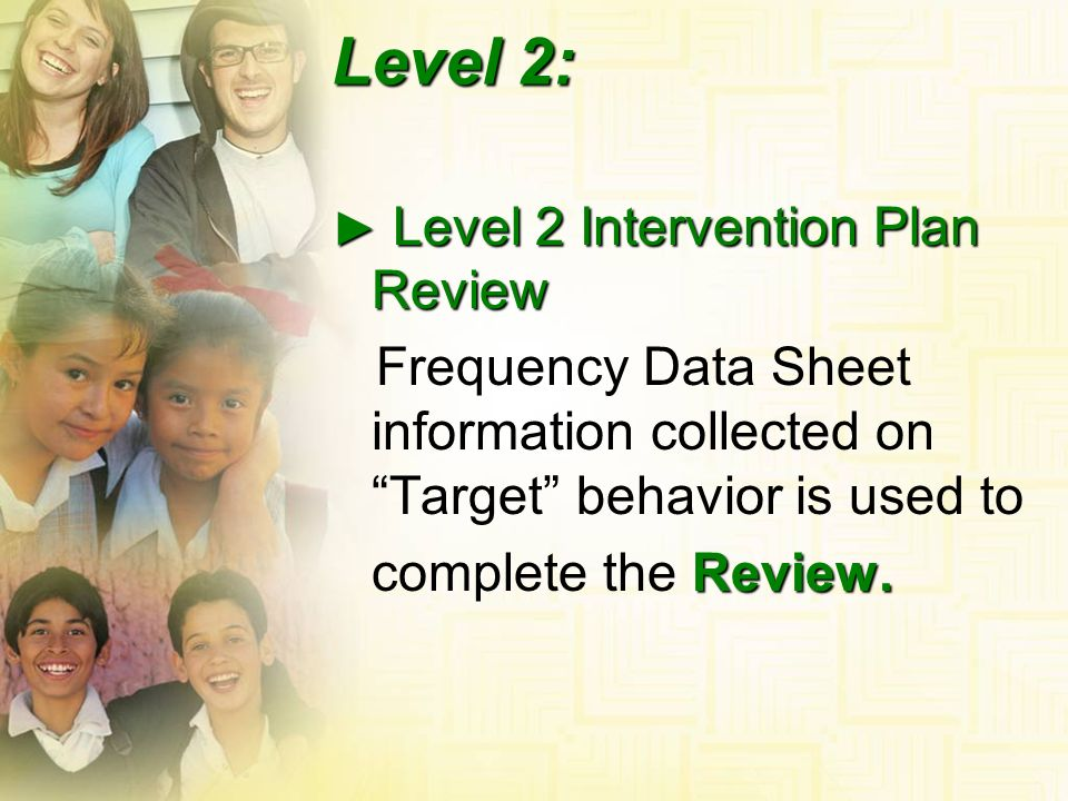 Level 2: ► Level 2 Intervention Plan Review. Frequency Data Sheet information collected on Target behavior is used to.
