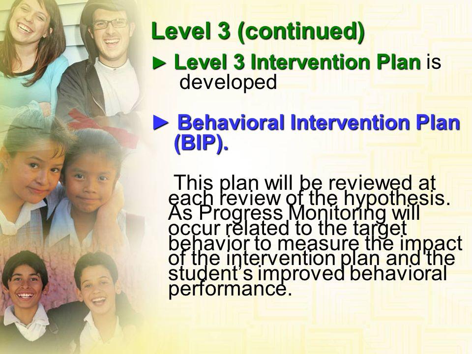 Level 3 (continued) developed ► Behavioral Intervention Plan (BIP).