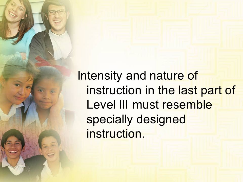 Intensity and nature of instruction in the last part of Level III must resemble specially designed instruction.