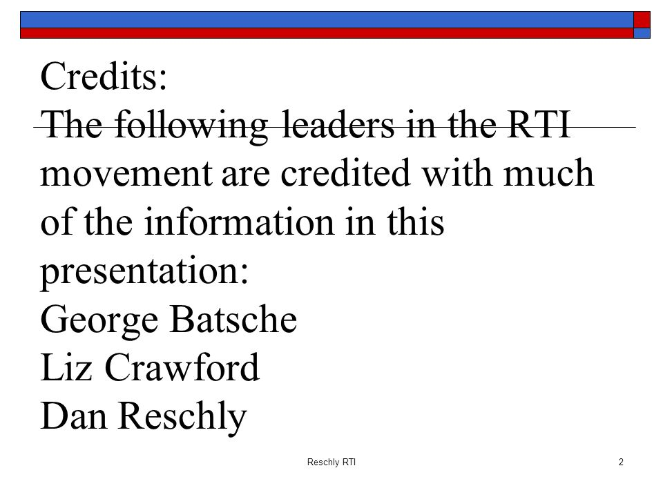 Credits: The following leaders in the RTI movement are credited with much of the information in this presentation: George Batsche Liz Crawford Dan Reschly