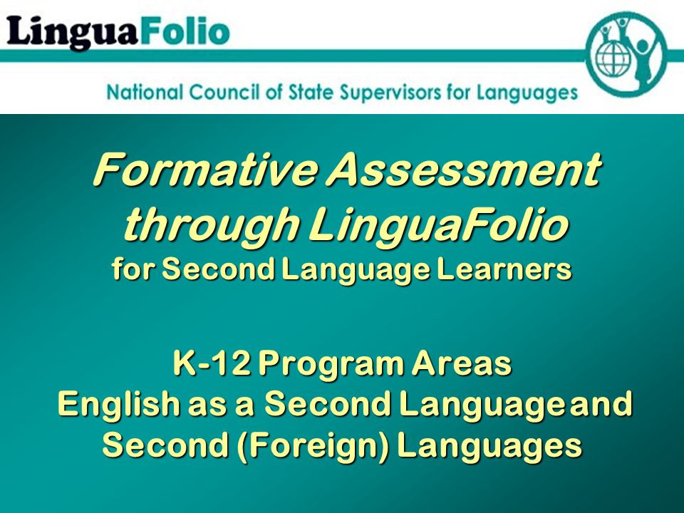 Formative Assessment through LinguaFolio for Second Language Learners K-12 Program Areas English as a Second Language and Second (Foreign) Languages