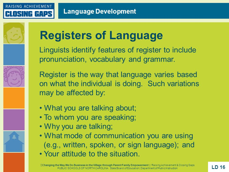 Language Development Registers of Language. Linguists identify features of register to include pronunciation, vocabulary and grammar.