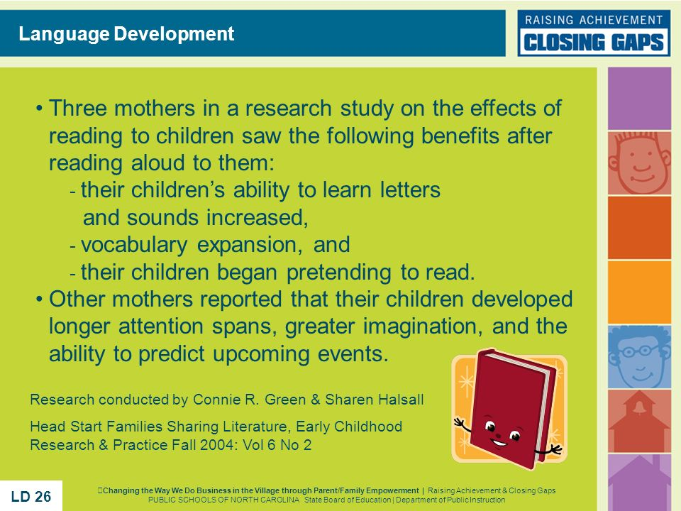 Language Development Three mothers in a research study on the effects of reading to children saw the following benefits after reading aloud to them: