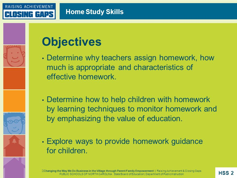 Home Study Skills Objectives. Determine why teachers assign homework, how much is appropriate and characteristics of effective homework.