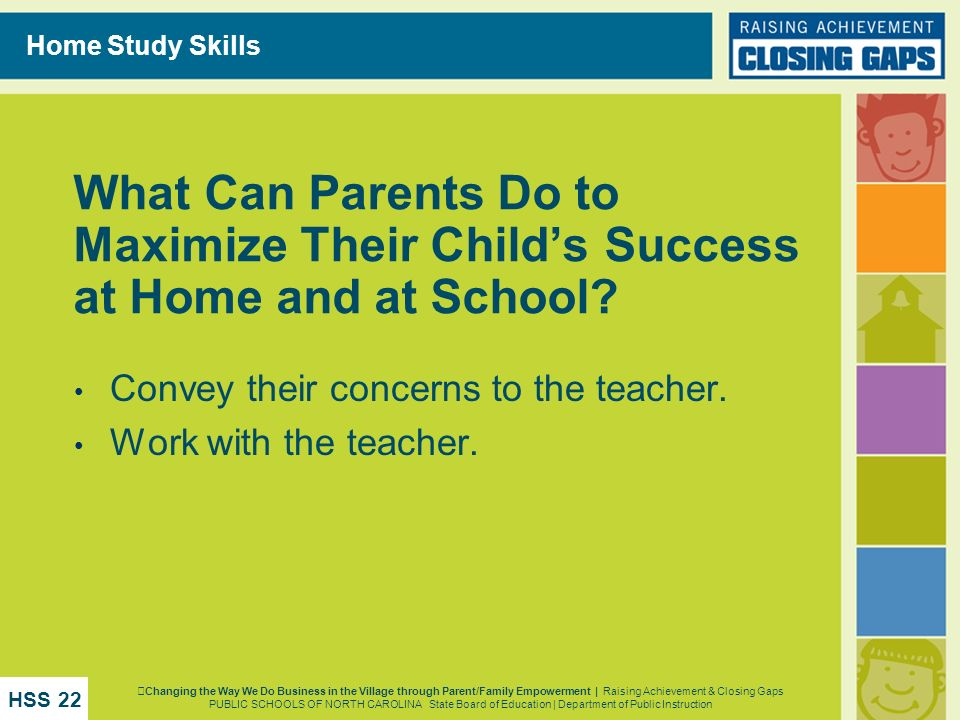 Home Study Skills What Can Parents Do to Maximize Their Child's Success at Home and at School Convey their concerns to the teacher.