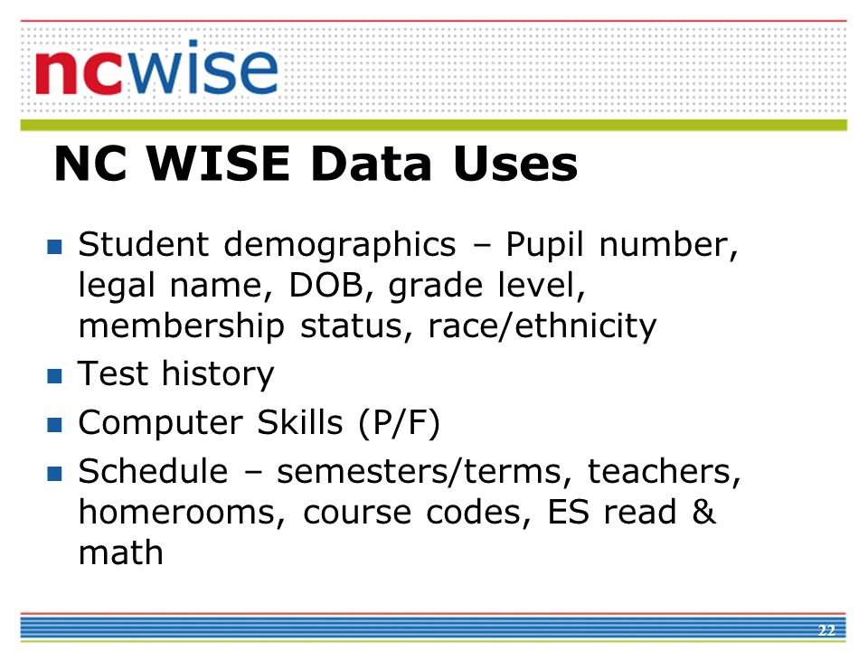 NC WISE Data Uses Student demographics – Pupil number, legal name, DOB, grade level, membership status, race/ethnicity.