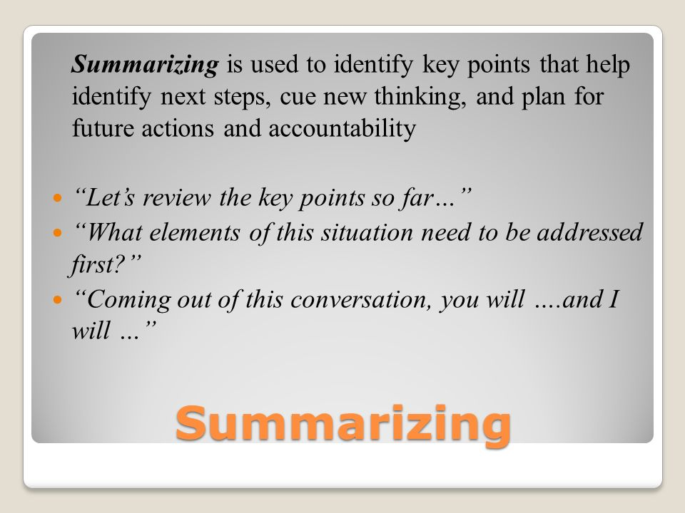 Summarizing is used to identify key points that help identify next steps, cue new thinking, and plan for future actions and accountability