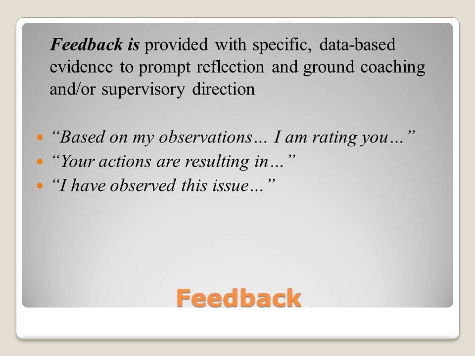 Feedback is provided with specific, data-based evidence to prompt reflection and ground coaching and/or supervisory direction