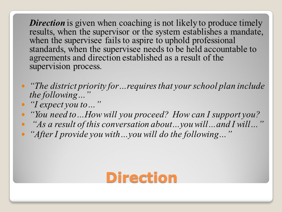 Direction is given when coaching is not likely to produce timely results, when the supervisor or the system establishes a mandate, when the supervisee fails to aspire to uphold professional standards, when the supervisee needs to be held accountable to agreements and direction established as a result of the supervision process.