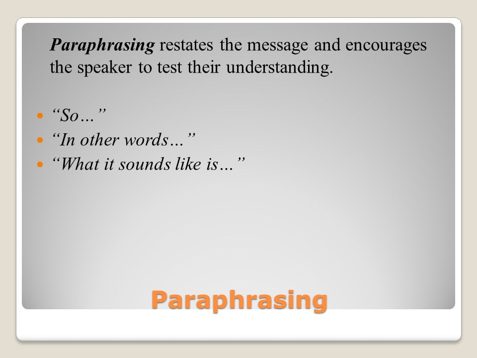Paraphrasing restates the message and encourages the speaker to test their understanding.